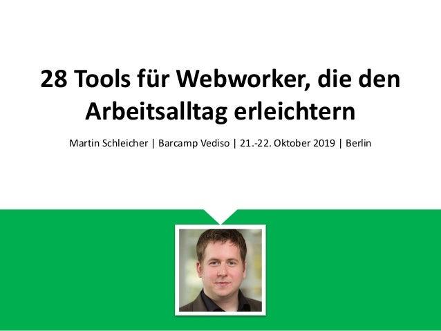 28 Tools f�r Webworker, die den Arbeitsalltag erleichtern Martin Schleicher | Barcamp Vediso | 21.-22. Oktober 2019 | Berl...