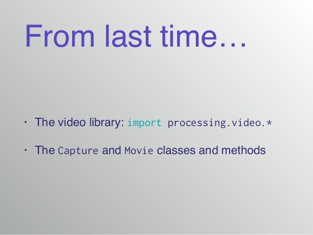 From last time… • The video library: import processing.video.* • The Capture and Movie classes and methods