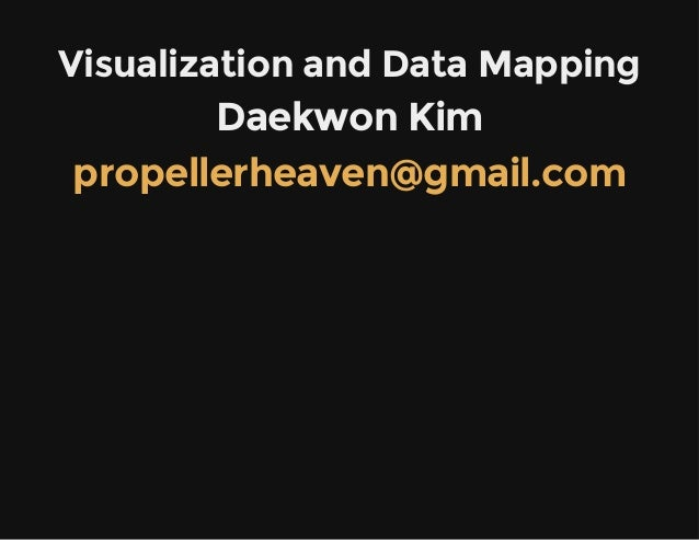 Visualization and Data Mapping  Daekwon Kim propellerheaven@gmail.com
