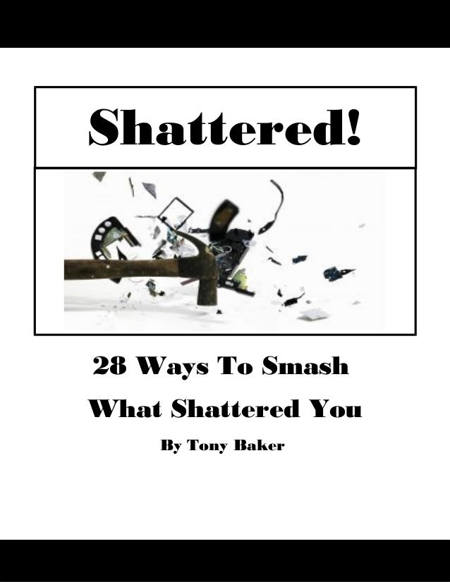 28 Ways To SmashWhat Shattered YouBy Tony BakerShattered!