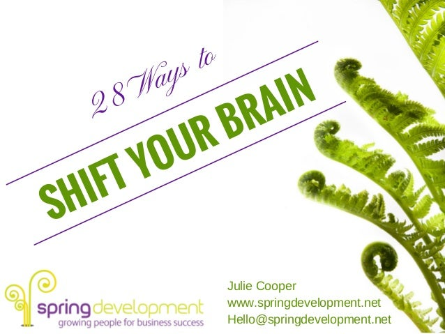 28 Ways to SHIFT YOUR BRAIN Julie Cooper www.springdevelopment.net Hello@springdevelopment.net