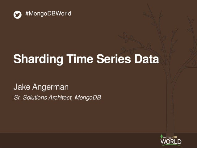 Sr. Solutions Architect, MongoDB Jake Angerman #MongoDBWorld Sharding Time Series Data