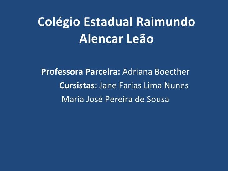 Colégio Estadual Raimundo       Alencar LeãoProfessora Parceira: Adriana Boecther    Cursistas: Jane Farias Lima Nunes    ...