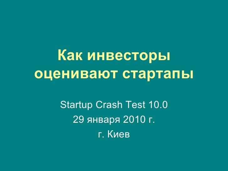 Как инвесторы оценивают стартапы Startup Crash Test 10 .0 2 9  января 2010 г. г. Киев