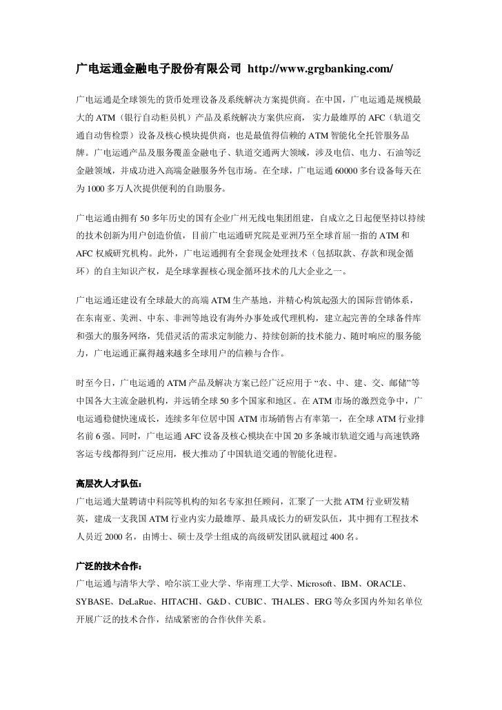 广电运通金融电子股份有限公司 http://www.grgbanking.com/广电运通是全球领先的货币处理设备及系统解决方案提供商。在中国,广电运通是规模最大的 ATM(银行自动柜员机)产品及系统解决方案供应商, 实力最雄厚的 AFC(轨道...