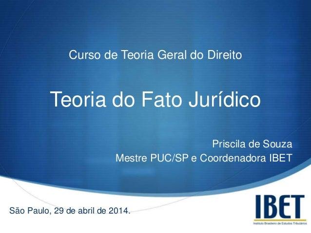 S Curso de Teoria Geral do Direito Teoria do Fato Jurídico Priscila de Souza Mestre PUC/SP e Coordenadora IBET São Paulo, ...