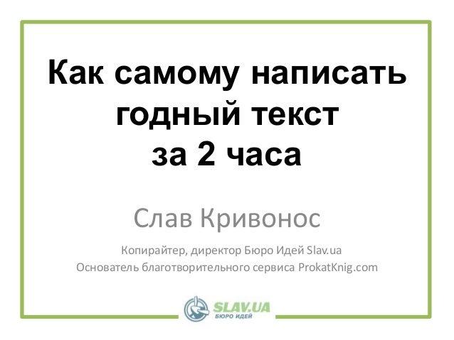 Как самому написать годный текст за 2 часа Слав Кривонос Копирайтер, директор Бюро Идей Slav.ua Основатель благотворительн...