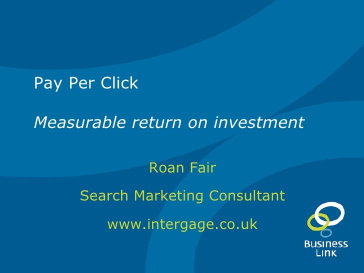 Pay Per Click Measurable return on investment Roan Fair Search Marketing Consultant www.intergage.co.uk