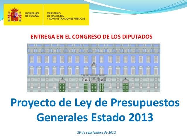 ENTREGA EN EL CONGRESO DE LOS DIPUTADOSProyecto de Ley de Presupuestos    Generales Estado 2013                 29 de sept...