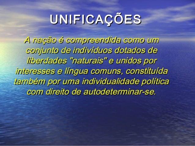 UNIFICAÇÕESUNIFICAÇÕES A nação é compreendida como umA nação é compreendida como um conjunto de indivíduos dotados deconju...