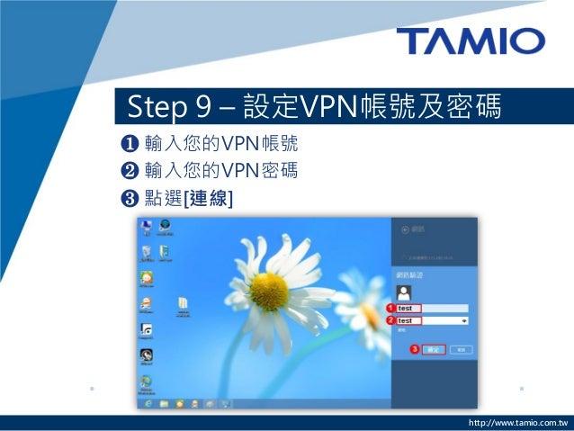 http://www.tamio.com.tw  Step 9 – 設定VPN帳號及密碼  ❶ 輸入您的VPN帳號  ❷ 輸入您的VPN密碼  ❸ 點選[連線]