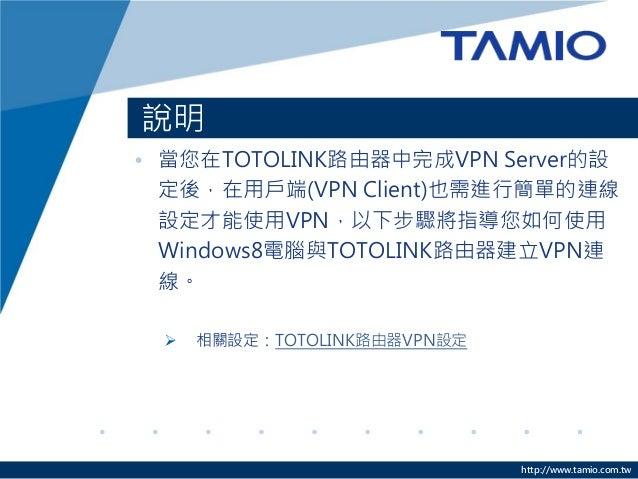 http://www.tamio.com.tw  說明  •當您在TOTOLINK路由器中完成VPN Server的設  定後,在用戶端(VPN Client)也需進行簡單的連線  設定才能使用VPN,以下步驟將指導您如何使用  Windows...