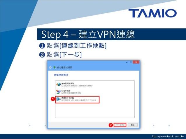 http://www.tamio.com.tw  Step 4 – 建立VPN連線  ❶ 點選[連線到工作地點]  ❷ 點選[下一步]