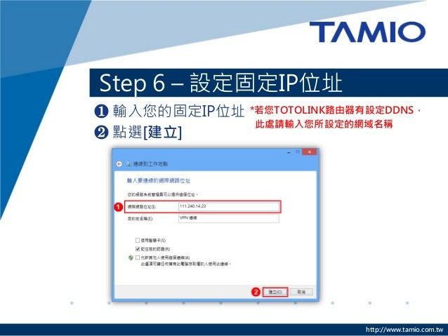 http://www.tamio.com.tw  Step 6 – 設定固定IP位址  ❶ 輸入您的固定IP位址  ❷ 點選[建立]  *若您TOTOLINK路由器有設定DDNS,  此處請輸入您所設定的網域名稱