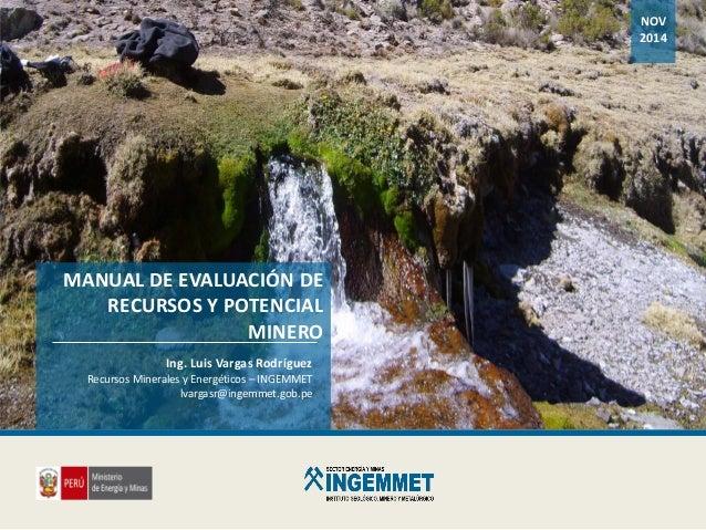MANUAL DE EVALUACIÓN DE RECURSOS Y POTENCIAL MINERO Ing. Luis Vargas Rodríguez Recursos Minerales y Energéticos – INGEMMET...