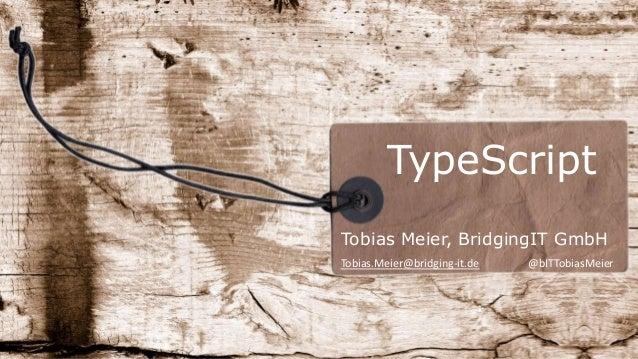 TypeScript Tobias Meier, BridgingIT GmbH Tobias.Meier@bridging-it.de @bITTobiasMeier