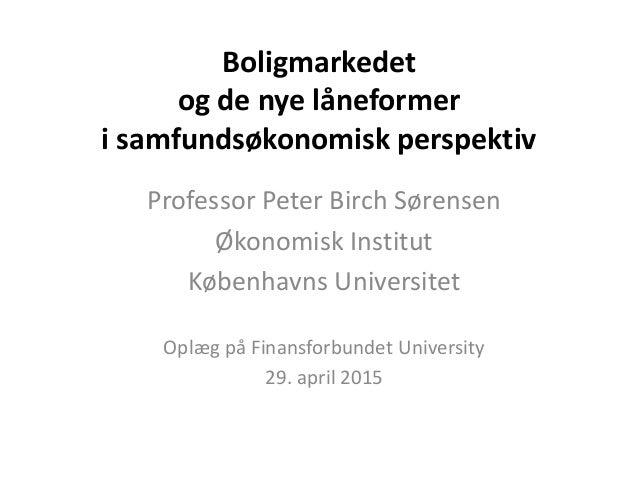 Boligmarkedet og de nye låneformer i samfundsøkonomisk perspektiv Professor Peter Birch Sørensen Økonomisk Institut Københ...