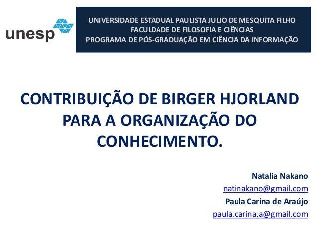 CONTRIBUIÇÃO DE BIRGER HJORLAND PARA A ORGANIZAÇÃO DO CONHECIMENTO. Natalia Nakano natinakano@gmail.com Paula Carina de Ar...