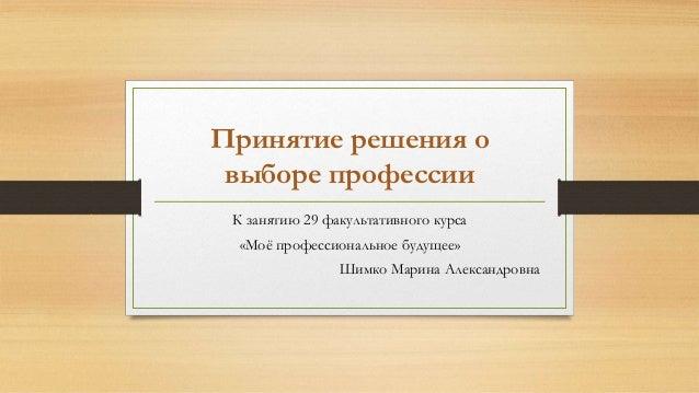 Принятие решения о выборе профессии К занятию 29 факультативного курса «Моё профессиональное будущее» Шимко Марина Алексан...