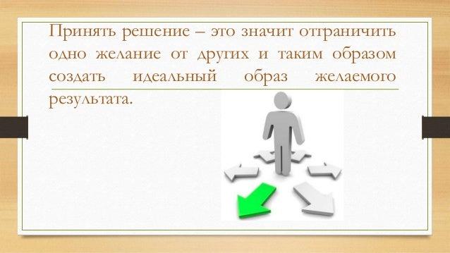 Принять решение – это значит отграничить одно желание от других и таким образом создать идеальный образ желаемого результа...