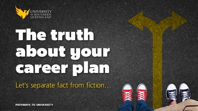 The truth about your career plan Let's separate fact from fiction… PATHWAYS TO UNIVERSITY