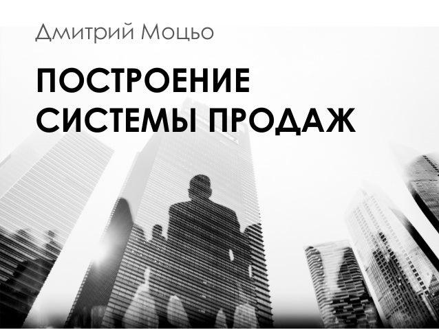 Дмитрий Моцьо ПОСТРОЕНИЕ СИСТЕМЫ ПРОДАЖ