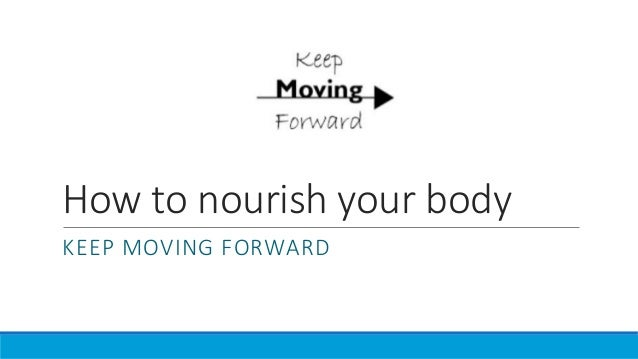 How to nourish your body KEEP MOVING FORWARD