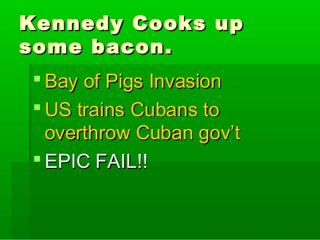 Kennedy Cooks upsome bacon. Bay of Pigs Invasion US trains Cubans to  overthrow Cuban gov't EPIC FAIL!!