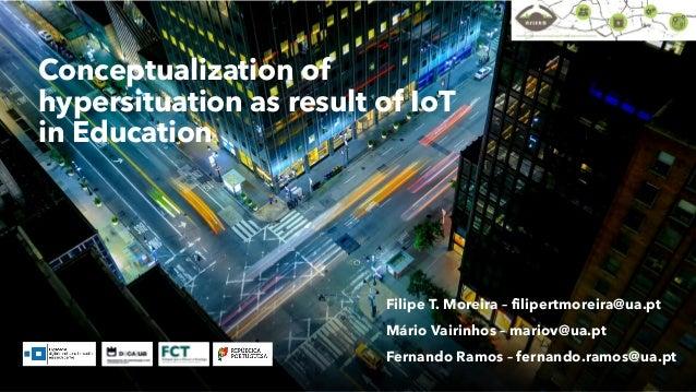 Conceptualization of hypersituation as result of IoT in Education Filipe T. Moreira – filipertmoreira@ua.pt Mário Vairinho...