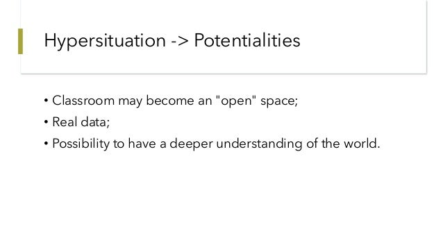 """Hypersituation -> Potentialities • Classroom may become an """"open"""" space; • Real data; • Possibility to have a deeper under..."""