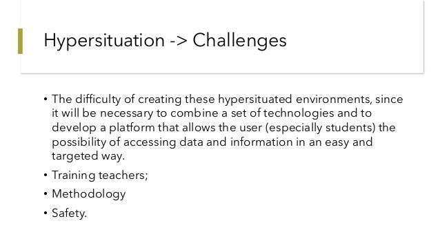Hypersituation -> Challenges • The difficulty of creating these hypersituated environments, since it will be necessary to ...