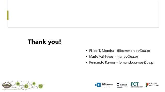 • Filipe T. Moreira – filipertmoreira@ua.pt • Mário Vairinhos – mariov@ua.pt • Fernando Ramos – fernando.ramos@ua.pt Thank...