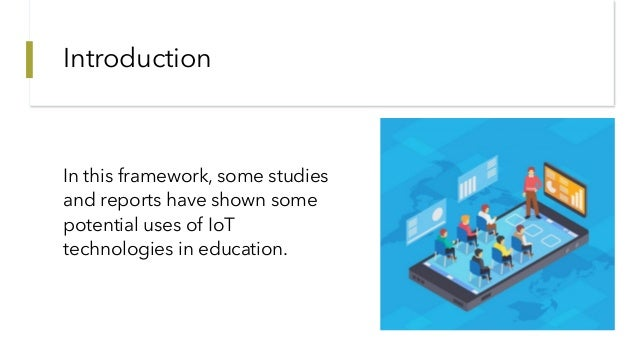 Introduction In this framework, some studies and reports have shown some potential uses of IoT technologies in education.