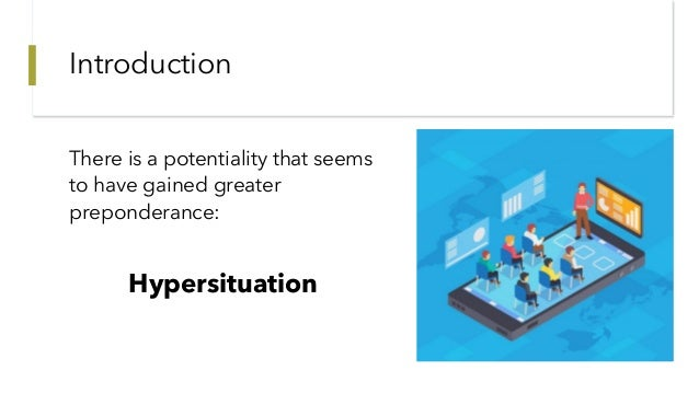Introduction There is a potentiality that seems to have gained greater preponderance: Hypersituation
