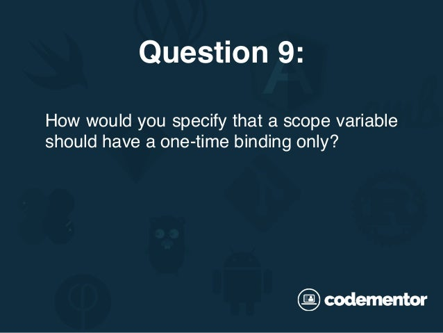 How would you specify that a scope variable should have a one-time binding only? Question 9: