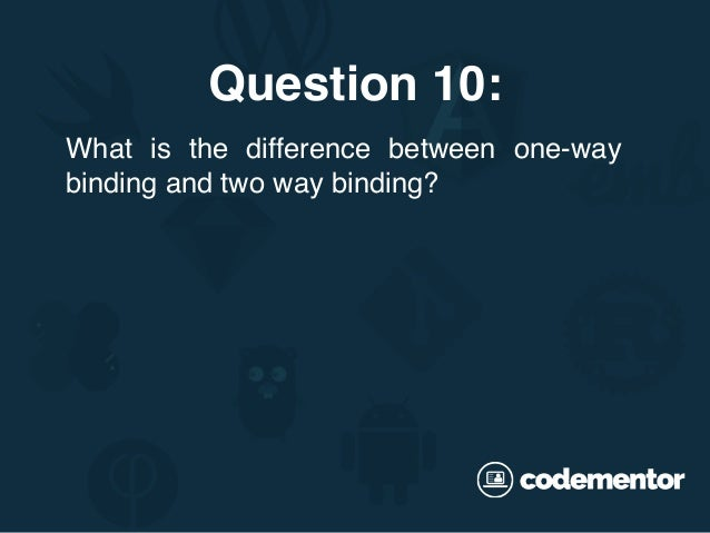 Question 10: What is the difference between one-way binding and two way binding?