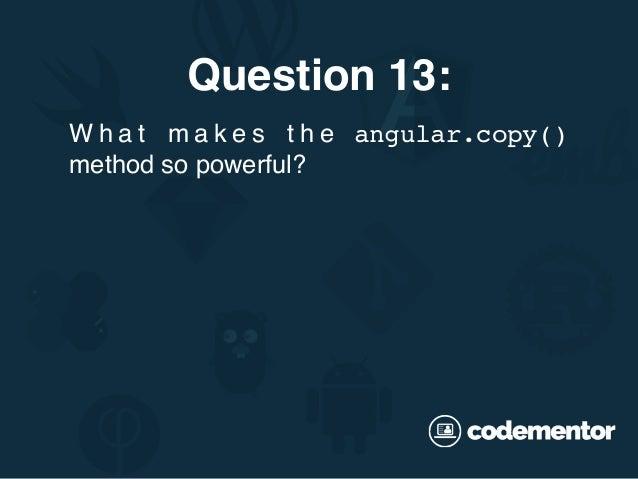 Question 13: W h a t m a k e s t h e angular.copy() method so powerful?