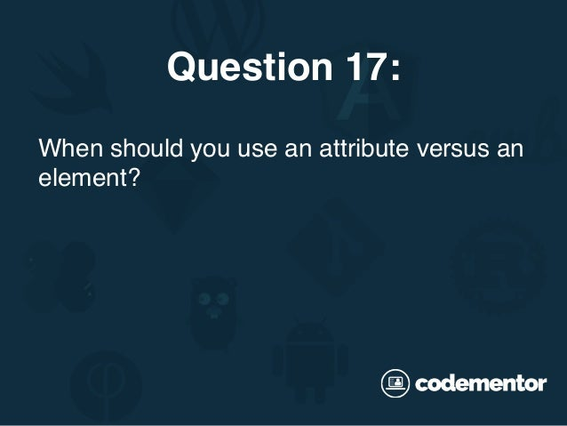 When should you use an attribute versus an element? Question 17: