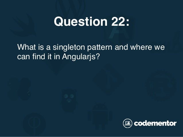 What is a singleton pattern and where we can find it in Angularjs? Question 22: