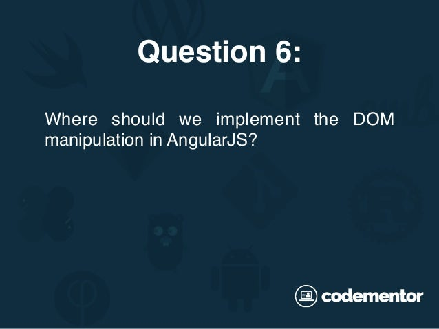 Where should we implement the DOM manipulation in AngularJS? Question 6: