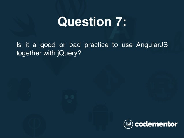 Is it a good or bad practice to use AngularJS together with jQuery? Question 7:
