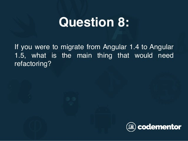 If you were to migrate from Angular 1.4 to Angular 1.5, what is the main thing that would need refactoring? Question 8: