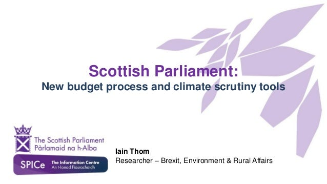 Scottish Parliament: New budget process and climate scrutiny tools Iain Thom Researcher – Brexit, Environment & Rural Affa...