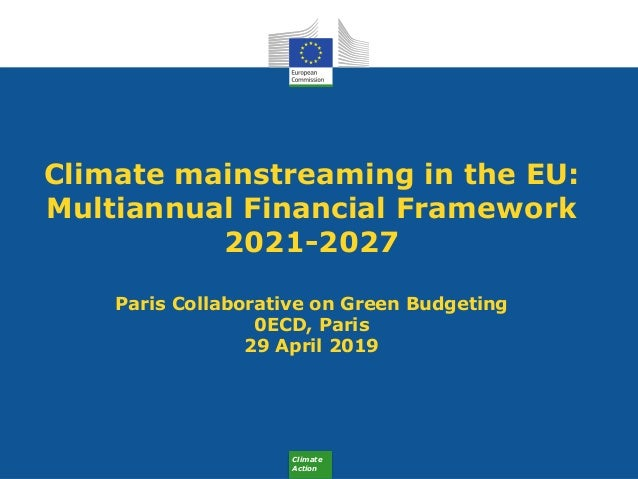 Climate Action Climate mainstreaming in the EU: Multiannual Financial Framework 2021-2027 Paris Collaborative on Green Bud...
