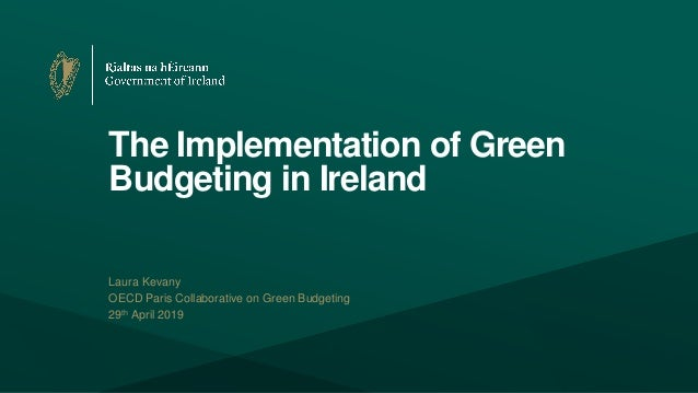 The Implementation of Green Budgeting in Ireland Laura Kevany OECD Paris Collaborative on Green Budgeting 29th April 2019