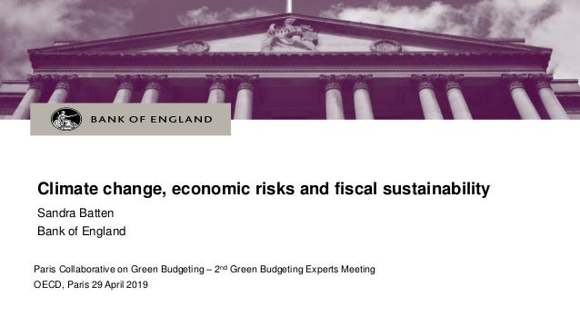 Climate change, economic risks and fiscal sustainability Sandra Batten Bank of England Paris Collaborative on Green Budget...
