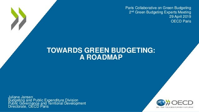 TOWARDS GREEN BUDGETING: A ROADMAP Juliane Jansen Budgeting and Public Expenditure Division Public Governance and Territor...