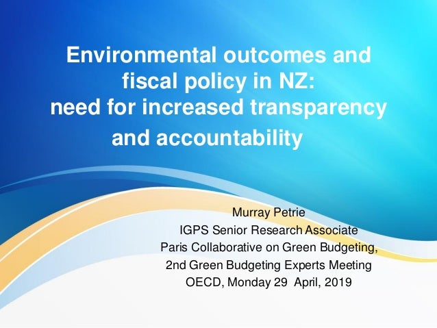 Environmental outcomes and fiscal policy in NZ: need for increased transparency and accountability Murray Petrie IGPS Seni...