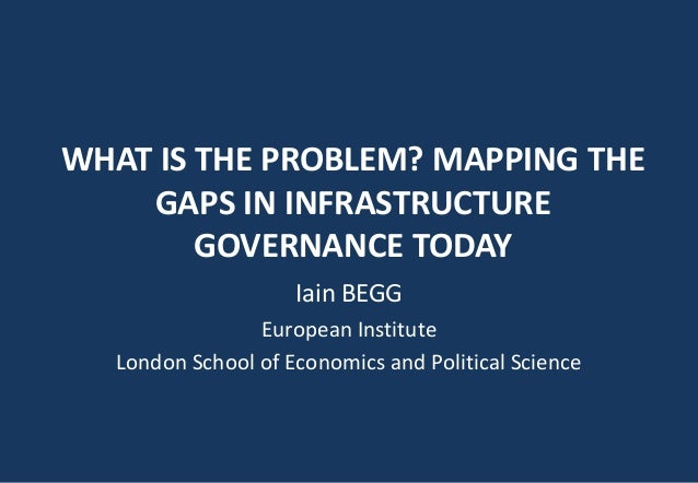 WHAT IS THE PROBLEM? MAPPING THE GAPS IN INFRASTRUCTURE GOVERNANCE TODAY Iain BEGG European Institute London School of Eco...
