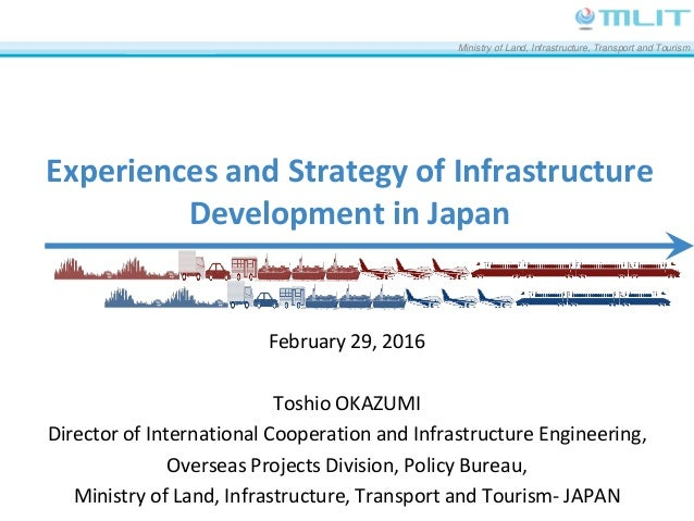 Ministry of Land, Infrastructure, Transport and Tourism Experiences and Strategy of Infrastructure Development in Japan Fe...